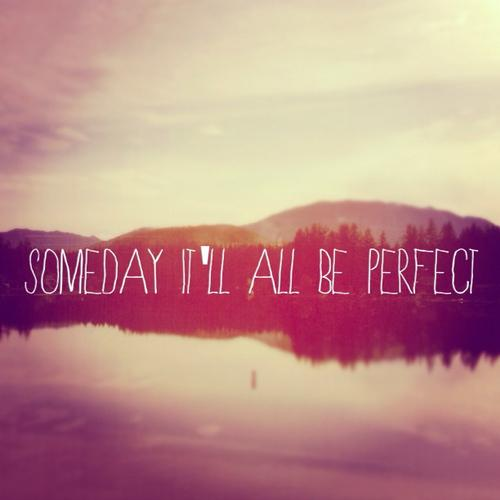 my whole life i have been trying to be perfect but know