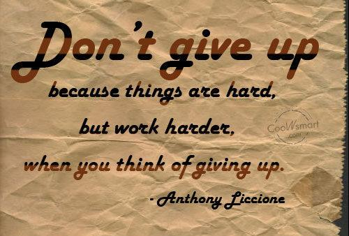 Dont give up because things are hard, but work harder, when you think of giving up.