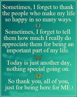 Sometimes, I forget to thank the people who make my life so happy in so many ways. Sometimes, I forget to tell them how much I really do appreciate them for being an important part of my life. Today is just another day, nothing special going on. So thank you, all of you, just for being here for me!