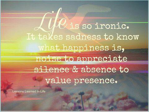 Life is so ironic, it takes sadness to know what happiness is, noise to appreciate silence & absence to value presence.