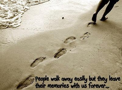 People walk away easily but they leave their memories with us forever.