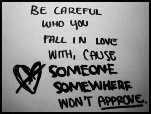 Be careful who you fall in love with,cause someone somewhere not approve.