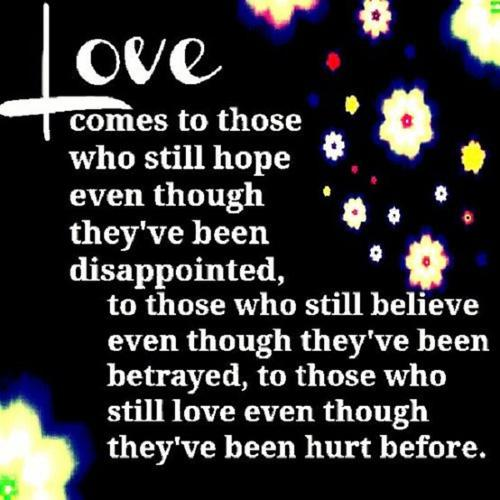 Love comes to those who still hope although they've been disappointed ,to those who still believe although they've been betrayed, to those who still love although they've been hurt before.