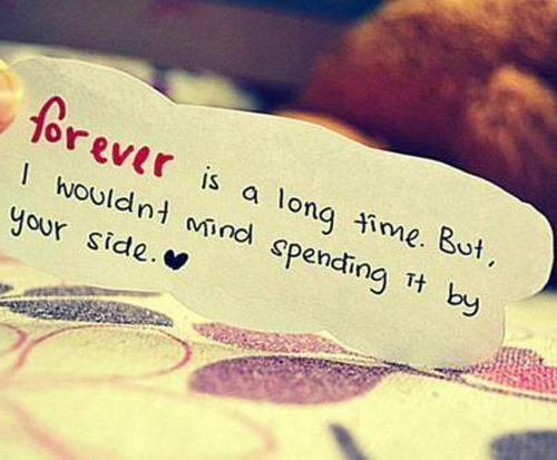 Forever is a long time but I wouldnt mind spending it by your side.