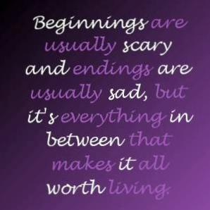Beginnings are usually scary and endings are usually sad but its everything in between that makes it all worth living.