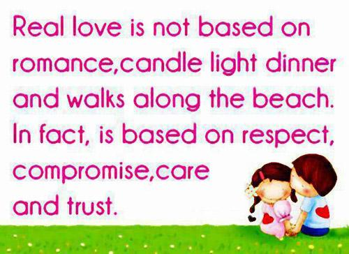 Real love is not based on romance,Candle light dinner and walks along the beach.In fact, it is based on Respect, Compromise, Care and Trust.