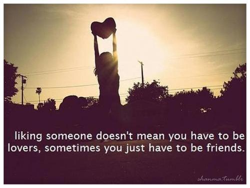 Liking someone doesn't mean you have to be lovers, sometimes you just have to be friends.