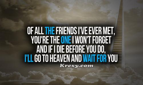 Of all the friends I've ever met, you're the one I won't forget. And if I die before you do, I'll go to heaven and wait for you.