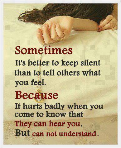 Sometimes Its better to keep silent than to tell others what you feel, Because it hurts badly when you come to know that, they can hear you But can not understand!