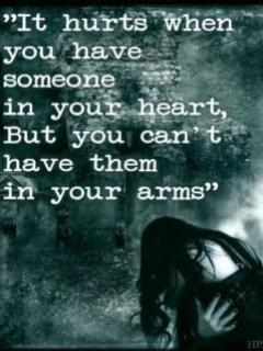 It hurts to have someone in your heart, but you can't have them in your arms.