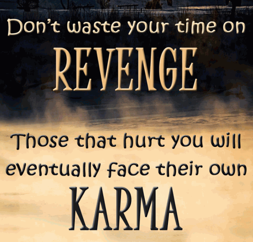 Don't waste your time on revenge, those that hurt you will eventually face their own karma.