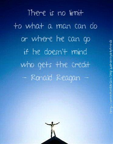 There is no limit to what a man can do or where he can go if he doesn't mind who gets the credit.