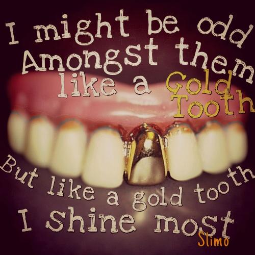 I might be odd amongst them like a gold tooth,but like a gold tooth, I shine most.