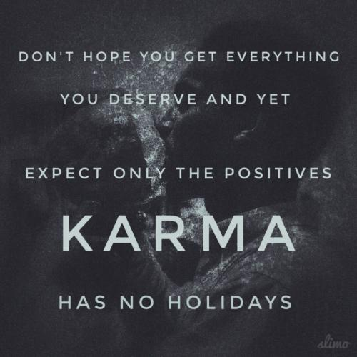 Don't hope you get everything you deserve and yet expect only the positives, Karma has no holidays.