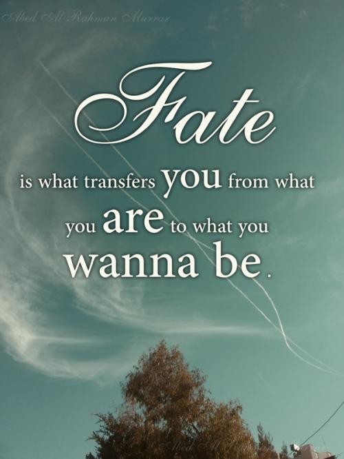 Fate is what transfers you from what you are to what you wanna be.