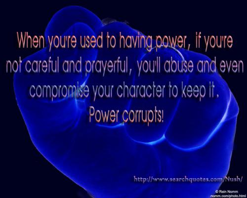 When you're used to having power, if you're not careful & prayerful you'll abuse & even compromise your character to keep it. Power corrupts!