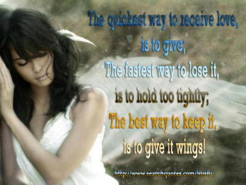 The quickest way to receive love is to give; the fastest way to lose it is to hold too tightly; the best way to keep it is to give it wings
