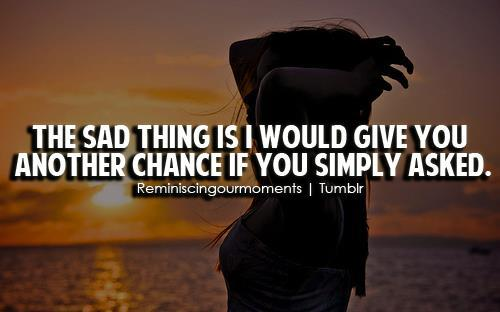 The saddest thing is I would give you another chance if you simply asked.