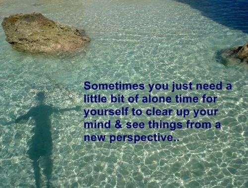 Sometimes you just need a little bit of time for yourself to clear up your mind and see things from a new perspective..