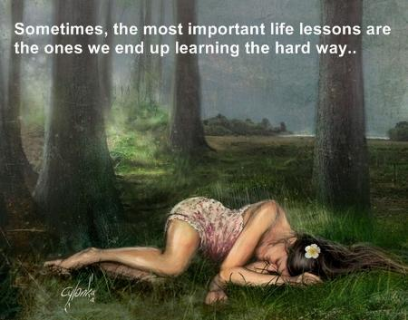 We learn the most important life lessons the hard way...