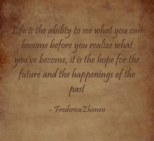 Life is the ability to see what you can become before you realize what you've become, it is the hope for the future and the happenings of the past.