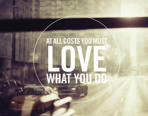 At all costs you must LOVE what you do.