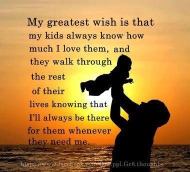 My greatest wish is that my children will always know how much I love them, and that they walk the rest of their days, knowing I will always be there for them when the need me.