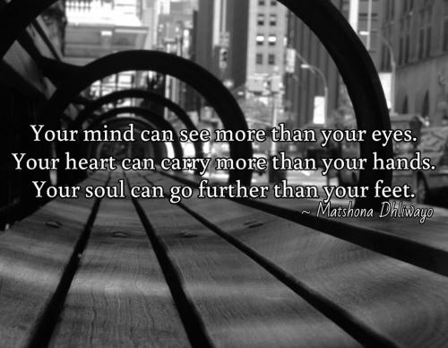Your mind can see more than your eyes. Your heart can carry more than your hands. Your soul can go further than your feet.