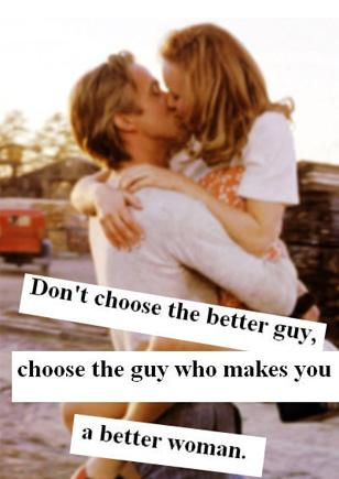 Don't choose the better guy. Choose the guy who makes you a better woman.