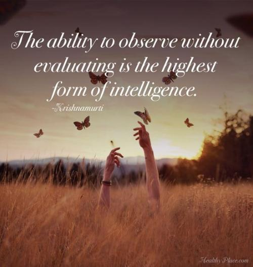 The ability to observe without evaluating is the highest form of intelligence.