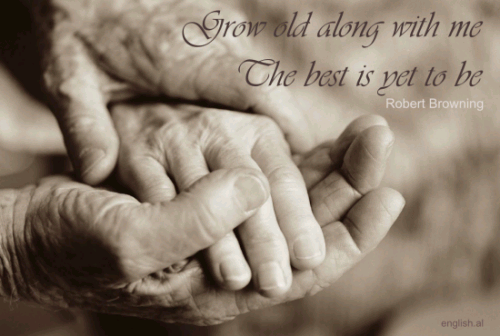 Grow old along with me. The best is yet to be.