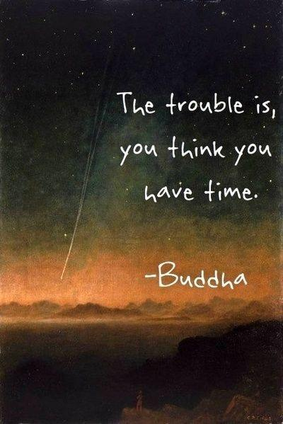 The trouble is you think you have time.