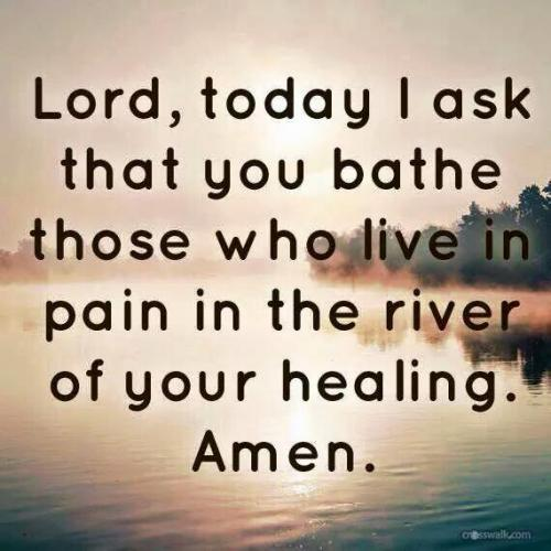 Lord, today I ask that you bathe those who live in pain in the river of your healing. Amen