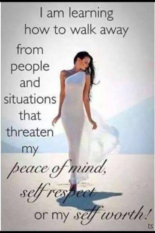 I am learning to walk away from people and situations that threaten my peace of mind, self respect or self worth.