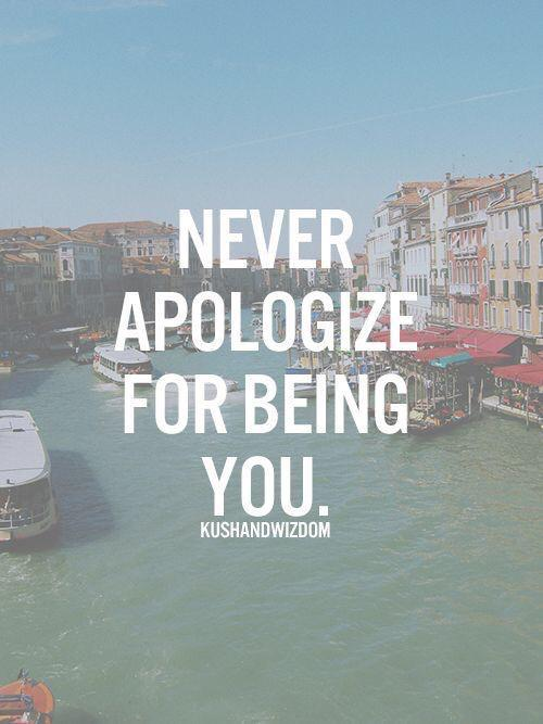 Never apologize for being you.