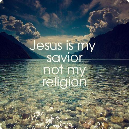 Jesus is my savior, NOT my religion:)