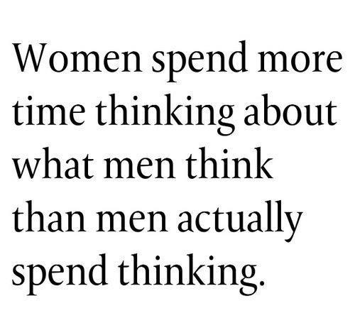 Women spend more time thinking about what men think, then men spend thinking!