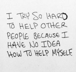 I try so hard to help other people, because I have no idea how to help myself.