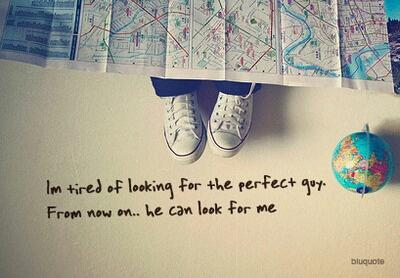 I'm tired of looking for the perfect guy. From now on.. he can look for me.