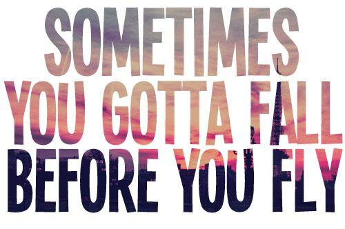 Sometimes you gotta fall, before you can fly.