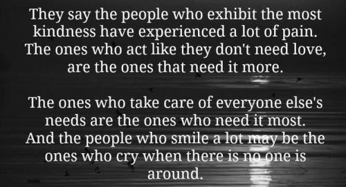 They say the people who exhibit the most kindness have experienced a lot of pain. The ones who act like the don't need love are the ones who need it more. The one's who take care of everyone else need care the most. And the people who smile may be the ones who cry when nobody is around.