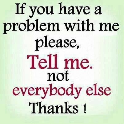 If you have a problem with me, please tell me, NOT everybody else Thanks!