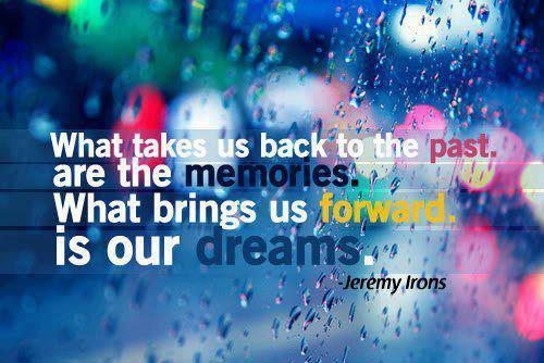 What Takes Us to the PAST is the MEMORY....  What takes Us to the FUTURE is DREAM......