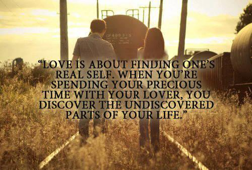 LOVE is about finding one's real life...WHEN your spending precious time with your lover..YOU discover THE undiscovered parts in your LIFE