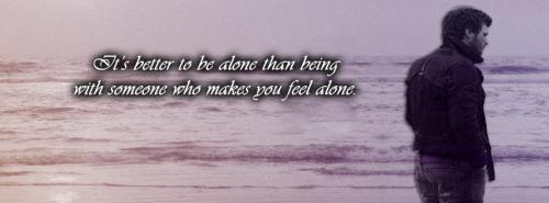 ITS better to be alone than being with someone who makes you feel alone.... understand me.......