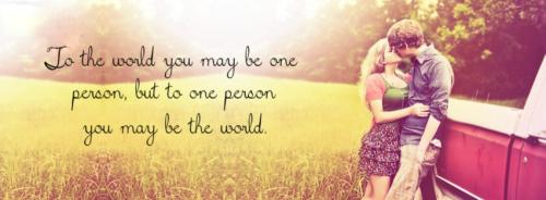 TO the world you may be one person...but to the one person you may be the world.....