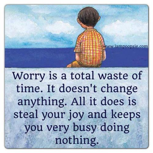 WORRY is a total waste of time...ITS doesn't change anything...ALL it does is steal your job and keeps you very busy doing nothing.^_^