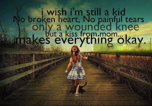 I wish i'm still a kid NO BROKEN HEARTS,,NO painful tears...ONLY a wounded knee but a kiss from MOM...makes EVERYTHING oKay...