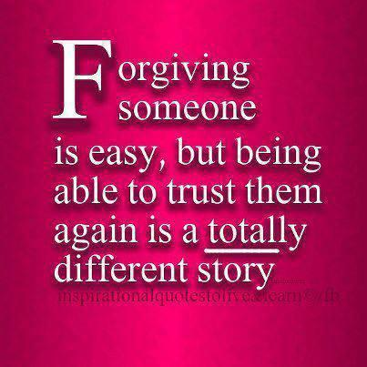 Forgiving someone is easy...but being able to trust them again is totally different STORY...