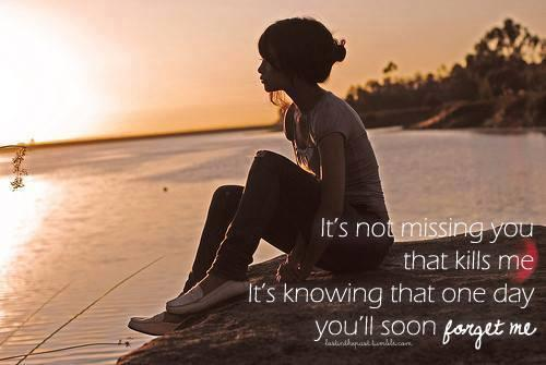 It's NOT MISSING you that kills me... It's knowing that one day you'll soon FORGET ME....